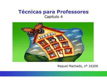 Técnicas para Professores Capitulo 4 Raquel Machado, nº 16206.