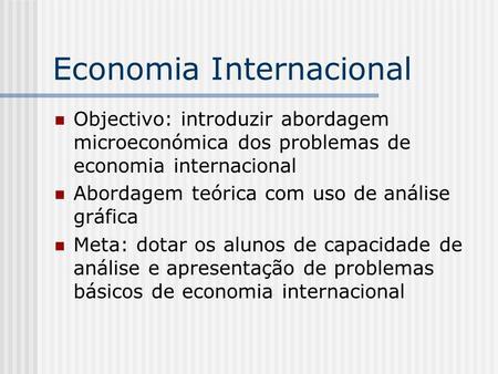 Economia Internacional Objectivo: introduzir abordagem microeconómica dos problemas de economia internacional Abordagem teórica com uso de análise gráfica.
