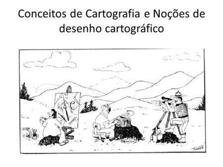 Conceitos de Cartografia e Noções de desenho cartográfico.