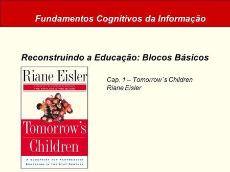 Reconstruindo a Educação: Blocos Básicos Cap. 1 – Tomorrow`s Children Riane Eisler Fundamentos Cognitivos da Informação.