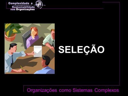 SELEÇÃO Organizações como Sistemas Complexos. Estrutura de Referência Conceitos Centrais.