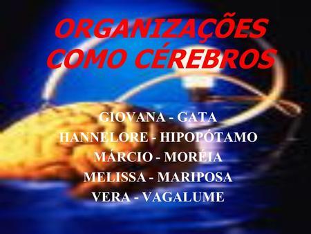 ORGANIZAÇÕES COMO CÉREBROS GIOVANA - GATA HANNELORE - HIPOPÓTAMO MÁRCIO - MORÉIA MELISSA - MARIPOSA VERA - VAGALUME.