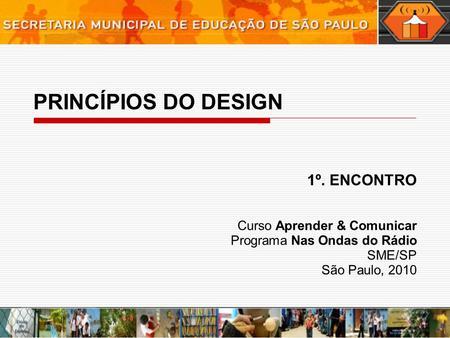 PRINCÍPIOS DO DESIGN 1º. ENCONTRO Curso Aprender & Comunicar Programa Nas Ondas do Rádio SME/SP São Paulo, 2010.