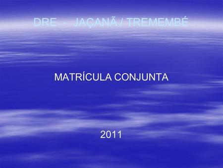 DRE - JAÇANÃ / TREMEMBÉ MATRÍCULA CONJUNTA 2011. I - Agosto/20102 MATRÍCULA CONJUNTA 2011.