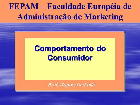 FEPAM – Faculdade Européia de Administração de Marketing Prof. Wagner Andrade Comportamento do Consumidor.