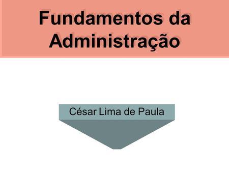 Fundamentos da Administração César Lima de Paula.