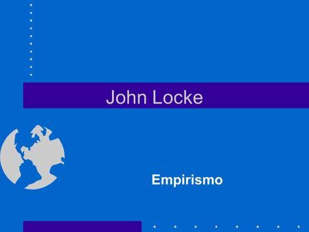 John Locke Empirismo. John Locke (1632-1704) Médico entusiasmado com a experimentação. Acreditava que o futuro estava na tecnologia Traz uma filosofia.
