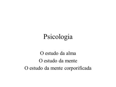 O estudo da alma O estudo da mente O estudo da mente corporificada
