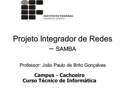 Projeto Integrador de Redes – SAMBA Professor: João Paulo de Brito Gonçalves Campus - Cachoeiro Curso Técnico de Informática.