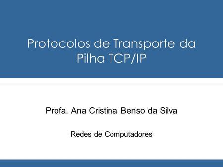 Protocolos de Transporte da Pilha TCP/IP Profa. Ana Cristina Benso da Silva Redes de Computadores.