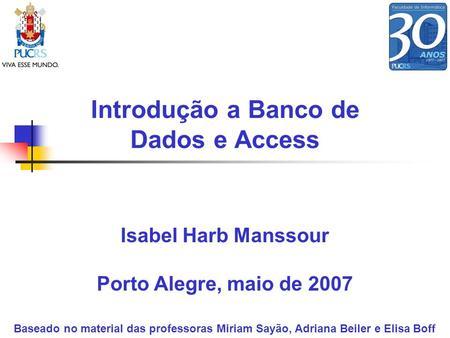 Introdução a Banco de Dados e Access Isabel Harb Manssour Porto Alegre, maio de 2007 Baseado no material das professoras Miriam Sayão, Adriana Beiler e.