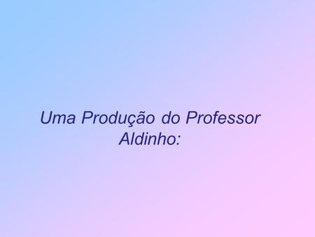 Uma Produção do Professor Aldinho: