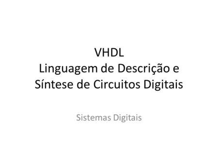VHDL Linguagem de Descrição e Síntese de Circuitos Digitais Sistemas Digitais.