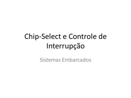Chip-Select e Controle de Interrupção Sistemas Embarcados.
