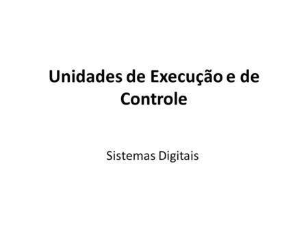 Unidades de Execução e de Controle Sistemas Digitais.