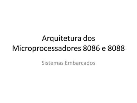 Arquitetura dos Microprocessadores 8086 e 8088 Sistemas Embarcados.