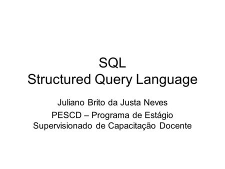 SQL Structured Query Language Juliano Brito da Justa Neves PESCD – Programa de Estágio Supervisionado de Capacitação Docente.