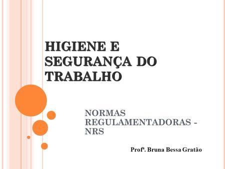 HIGIENE E SEGURANÇA DO TRABALHO NORMAS REGULAMENTADORAS - NRS Profª. Bruna Bessa Gratão.