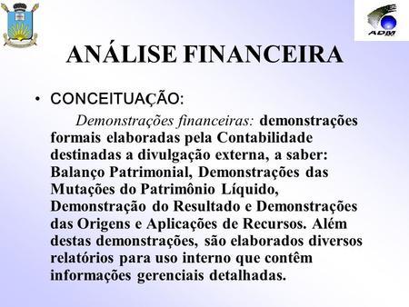 ANÁLISE FINANCEIRA CONCEITUA Ç ÃO: Demonstrações financeiras: demonstrações formais elaboradas pela Contabilidade destinadas a divulgação externa, a saber:
