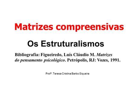 Os Estruturalismos Profª. Teresa Cristina Barbo Siqueira Matrizes compreensivas Bibliografia: Figueiredo, Luís Cláudio M. Matrizes do pensamento psicológico.