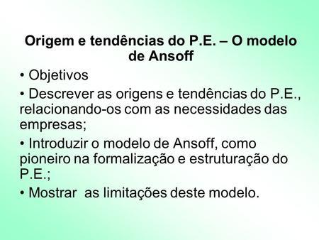 Origem e tendências do P.E. – O modelo de Ansoff Objetivos Descrever as origens e tendências do P.E., relacionando-os com as necessidades das empresas;