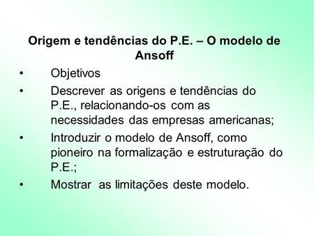 Origem e tendências do P.E. – O modelo de Ansoff Objetivos Descrever as origens e tendências do P.E., relacionando-os com as necessidades das empresas.