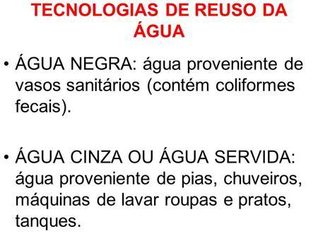 TECNOLOGIAS DE REUSO DA ÁGUA ÁGUA NEGRA: água proveniente de vasos sanitários (contém coliformes fecais). ÁGUA CINZA OU ÁGUA SERVIDA: água proveniente.
