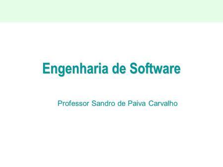 Engenharia de Software Professor Sandro de Paiva Carvalho.