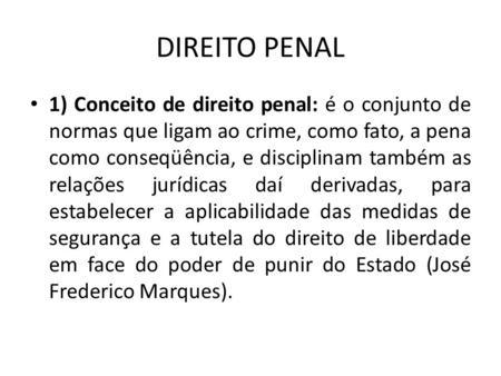 DIREITO PENAL 1) Conceito de direito penal: é o conjunto de normas que ligam ao crime, como fato, a pena como conseqüência, e disciplinam também as relações.