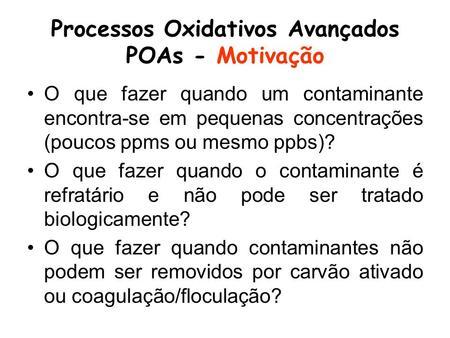Processos Oxidativos Avançados POAs - Motivação O que fazer quando um contaminante encontra-se em pequenas concentrações (poucos ppms ou mesmo ppbs)? O.