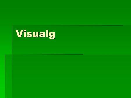 Visualg. Definição É um programa que executa algorítmos em forma de cálculos e a linguagem utilizada por ele é o Portugal, que é uma adaptação da linguagem.