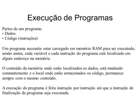 Execução de Programas Partes de um programa: Dados Código (instruções) Um programa necessita estar carregado em memória RAM para ser executado, sendo assim,