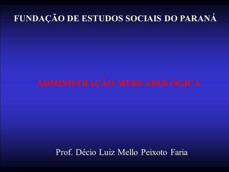 FUNDAÇÃO DE ESTUDOS SOCIAIS DO PARANÁ ADMINISTRAÇÃO MERCADOLÓGICA Prof. Décio Luiz Mello Peixoto Faria.