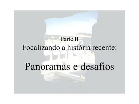 Parte II Focalizando a história recente: Panoramas e desafios.