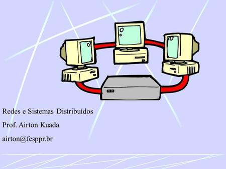 Redes e Sistemas Distribuídos Prof. Airton Kuada