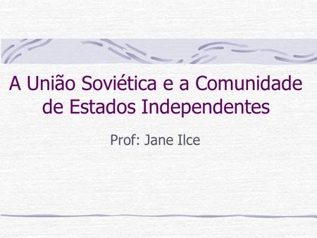 A União Soviética e a Comunidade de Estados Independentes Prof: Jane Ilce.
