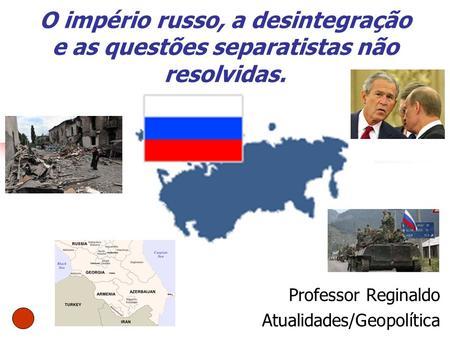 O império russo, a desintegração e as questões separatistas não resolvidas. Professor Reginaldo Atualidades/Geopolítica.