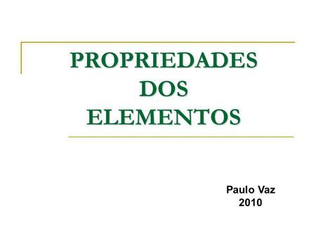 PROPRIEDADES DOS ELEMENTOS Paulo Vaz 2010. A Tabela Periódica dos Elementos.