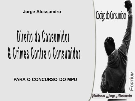Jorge Alessandro PARA O CONCURSO DO MPU. CRIMES CONTRA O CONSUMIDOR Artigos do 61 ao 80.