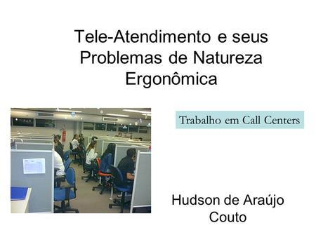 Tele-Atendimento e seus Problemas de Natureza Ergonômica Hudson de Araújo Couto Trabalho em Call Centers.