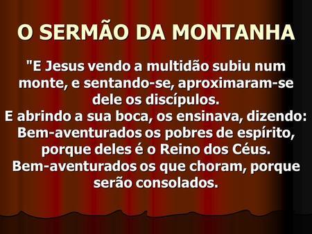 O SERMÃO DA MONTANHA E Jesus vendo a multidão subiu num monte, e sentando-se, aproximaram-se dele os discípulos. E abrindo a sua boca, os ensinava, dizendo: