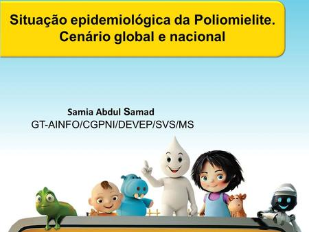 Situação epidemiológica da Poliomielite. Cenário global e nacional Samia Abdul S amad GT-AINFO/CGPNI/DEVEP/SVS/MS.
