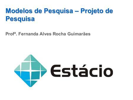 Modelos de Pesquisa – Projeto de Pesquisa Profª. Fernanda Alves Rocha Guimarães.