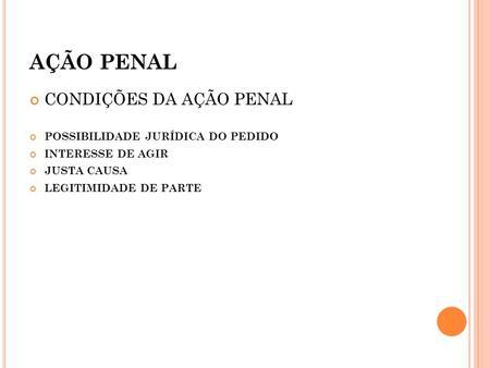 AÇÃO PENAL CONDIÇÕES DA AÇÃO PENAL POSSIBILIDADE JURÍDICA DO PEDIDO INTERESSE DE AGIR JUSTA CAUSA LEGITIMIDADE DE PARTE.