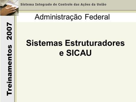 Treinamentos 2007 Administração Federal Sistemas Estruturadores e SICAU.
