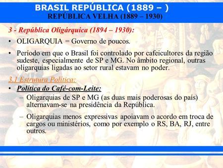 BRASIL REPÚBLICA (1889 – ) REPÚBLICA VELHA (1889 – 1930) 3 - República Oligárquica (1894 – 1930): OLIGARQUIA = Governo de poucos. Período em que o Brasil.