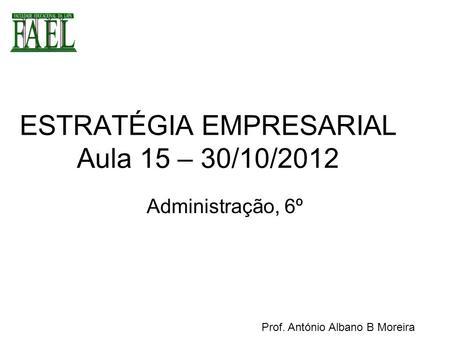 ESTRATÉGIA EMPRESARIAL Aula 15 – 30/10/2012