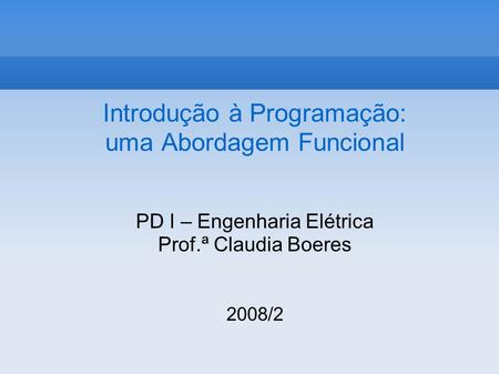 Introdução à Programação: uma Abordagem Funcional PD I – Engenharia Elétrica Prof.ª Claudia Boeres 2008/2.