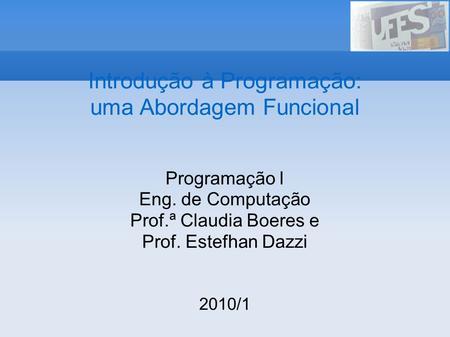 Introdução à Programação: uma Abordagem Funcional Programação I Eng. de Computação Prof.ª Claudia Boeres e Prof. Estefhan Dazzi 2010/1.