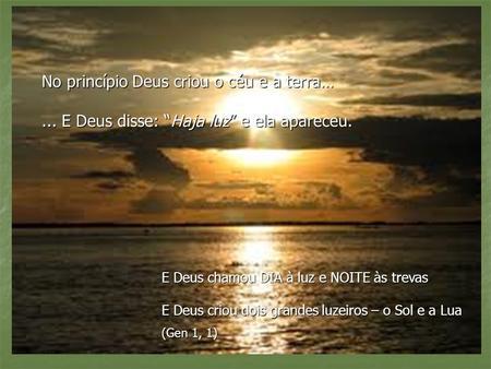 No princípio Deus criou o céu e a terra…... E Deus disse: Haja luz e ela apareceu. E Deus chamou DIA à luz e NOITE às trevas E Deus criou dois grandes.
